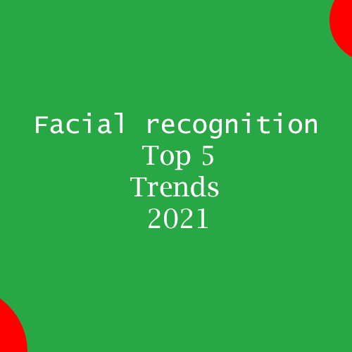 Facial recognition Top 5 Trends 2021